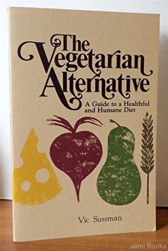 The Vegetarian Alternative: A Guide to a Healthful and Humane Diet: Sussman, Vic S.