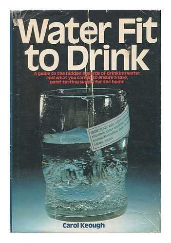 Water Fit to Drink: A Guide to the Hidden Hazards of Drinking Water and What You Can Do to Ensure...