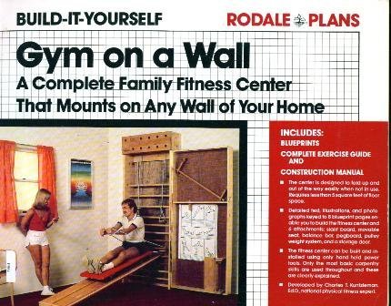 Gym on a wall: A complete family fitness center that mounts on any wall of your home (Rodale plans)...