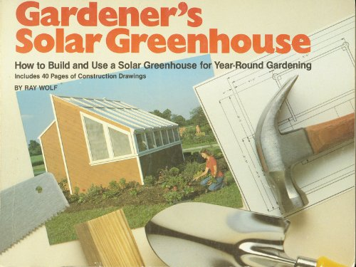 Gardener's Solar Greenhouse: How to Build and Use a Solar Greenhouse for Year-Round Gardening:...