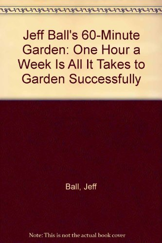 9780878575725: Jeff Ball's 60-Minute Garden: One Hour a Week Is All It Takes to Garden Successfully
