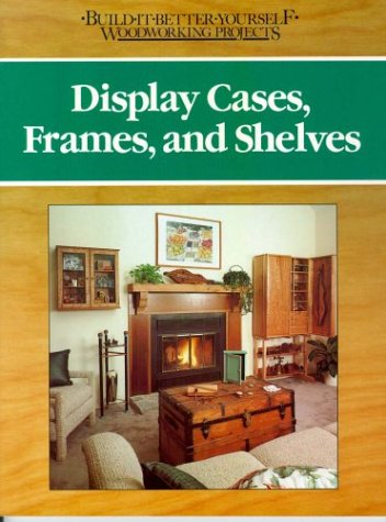9780878578443: Display Cases, Frames and Shelves (BUILD IT BETTER YOURSELF WOODWORKING PROJECTS)