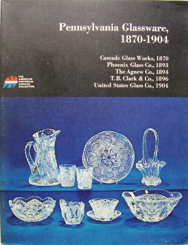 9780878610228: Pennsylvania glassware, 1870-1904;: Pressed tumblers, stem ware, patterned sets, cruets, jars; etched and cut glass globes, shades, stalactites, ... (American historical catalog collection)