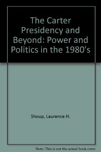 The Carter Presidency and Beyond: Power and Politics in the 1980's: Shoup, Laurence H.