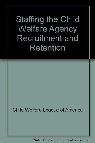 Staffing the Child Welfare Agency Recruitment and Retention (0878684751) by Child Welfare League of America