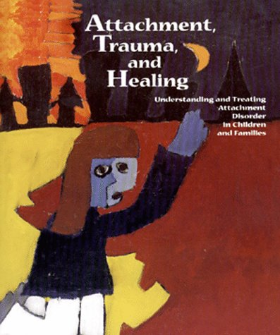 Attachment, Trauma, and Healing: Understanding and Treating Attachment Disorder in Children and ...
