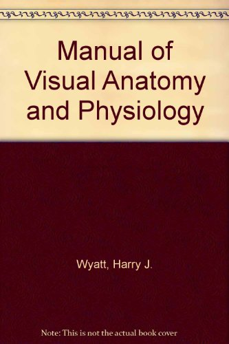 Manual of Visual Anatomy and Physiology: Wyatt, Harry J.