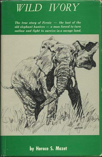 Wild Ivory : The true story of Fernie -- the last of the old elephant hunters -- a man forced to ...