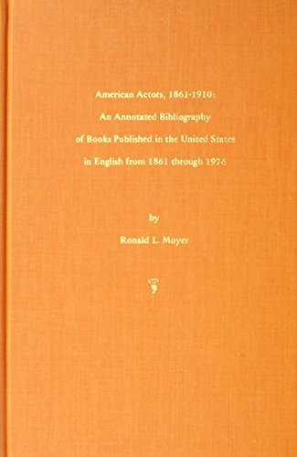 American Actors 1861-1910: An Annotated Bibliography of Books Published, in the United States in ...