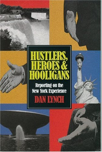 Hustlers, Heroes & Hooligans: Reporting on the NY Experience: Lynch, Dan