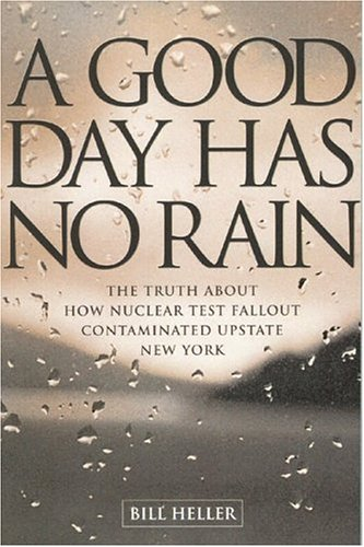 A GOOD DAY HAS NO RAIN the Truth About How Nuclear Test Fallout Contaminated Upstate New York