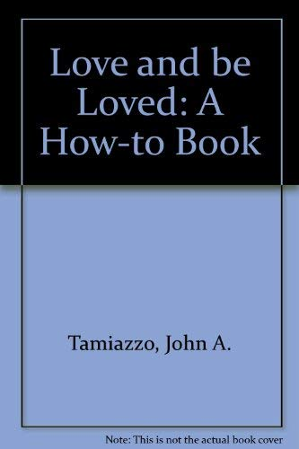 Love and Be Loved - A How-to Book: Tamiazzo, John A