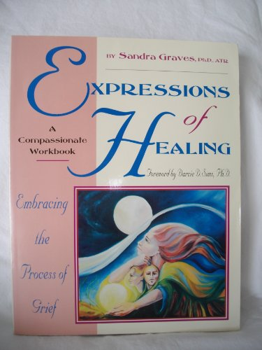 Expressions of Healing: Embracing the Process of Grief a Compassionate Workbook: Graves, Sandra