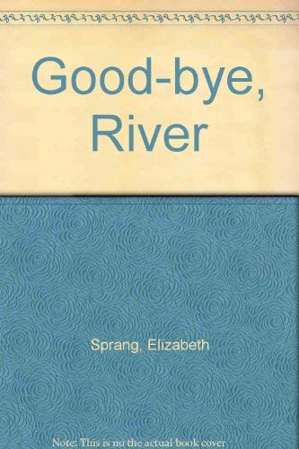 Good-bye, River: Sprang, Elizabeth