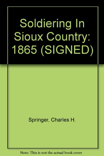 Soldiering in Sioux Country: 1865: Springer, Charles H.