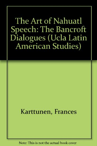 9780879030650: The Art of Nahuatl Speech: The Bancroft Dialogues (Ucla Latin American Studies Volume 65 ) (English and Spanish Edition)
