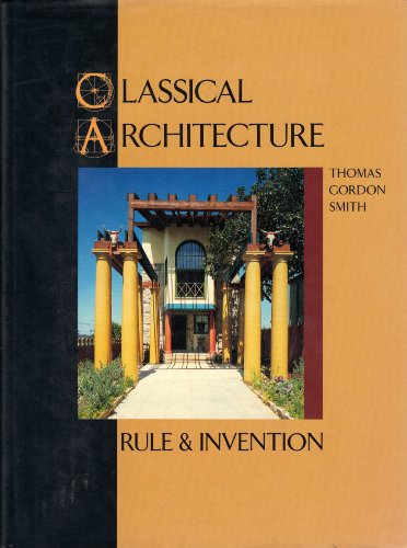Classical Architecture: Rule and Invention: Smith, Thomas Gordon