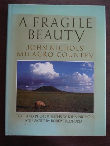 A Fragile Beauty: John Nichols' Milagro Country, Text and Photographs from His Life and Work: ...