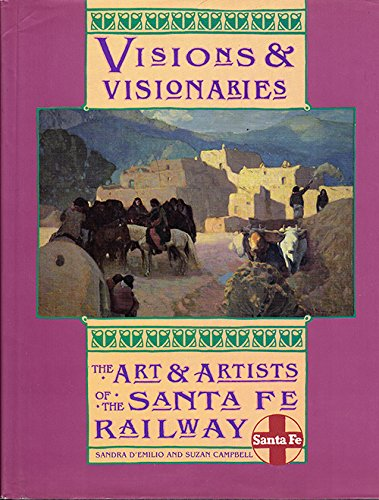 Visons and Visionaries: The Art & Artists of the Santa Fe Railway: D'emilio, Sandra and ...