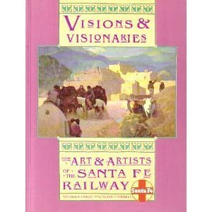 Visions and Visionaries: The Art and Artists of the Santa Fe Railway D'Emilio, Sandra and ...
