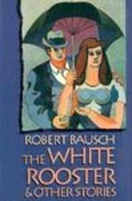 The White Rooster & Other Stories: Bausch, Robert