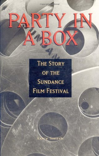 Party in a Box: The Story of the Sundance Film Festival: Smith, Lory;Gibbs Smith