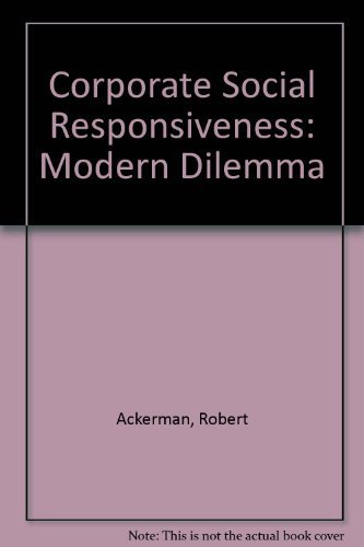 Corporate Social Responsiveness: The Modern Dilemna: Ackerman, Robert; Bauer, Raymond
