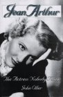 Jean Arthur: The Actress Nobody Knew: Oller, John;Oller, John R.