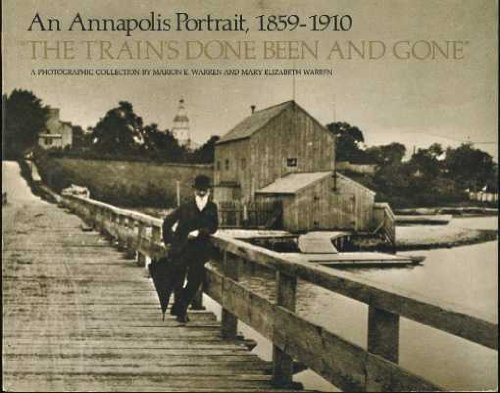The Train's Done Been and Gone: An Annapolis Portrait, 1859-1910 a Photographic Collection: ...