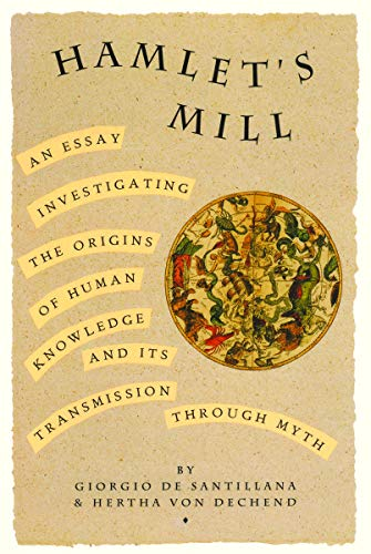 Hamlet's Mill: An Essay Investigating the Origins of Human Knowledge And Its Transmission Through Myth (0879232153) by Giorgio de Santillana; Hertha von Dechen