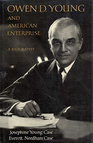 Owen D. Young and American Enterprise: A Biography: Case, Josephine Young;Case, Everett Needham