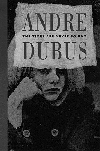 The Times Are Never So Bad: A Novella and Eight Short Stories: Dubus, Andre
