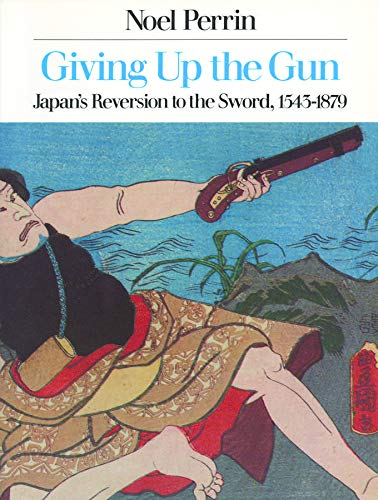 9780879237738: Giving Up the Gun: Japan's Reversion to the Sword, 1543-1879