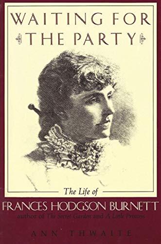 Waiting for the Party: The Life of Frances Hodgson Burnett, 1849-1924: Thwaite, Ann