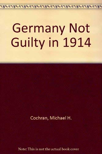 Germany Not Guilty in 1914 (Examining a Much Prized Book): Cochran, M. H.