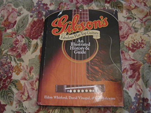 Gibson's Fabulous Flat-Top Guitars An Illustrated History & Guide: Whitford, Eldon