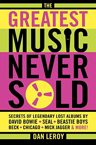9780879309053: The Greatest Music Never Sold: Secrets of Legendary Lost Albums by David Bowie, Seal, Beastie Boys, Chicago, Mick Jagger, and More!