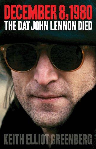 December 8, 1980: The Day John Lennon Died (Book): Greenberg, Keith Elliot
