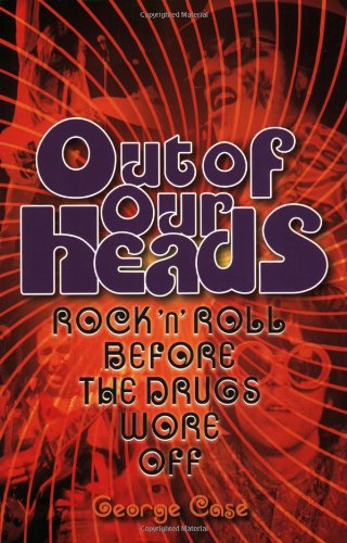 Out of Our Heads: Rock 'n' Roll Before the Drugs Wore Off (0879309679) by Case, George