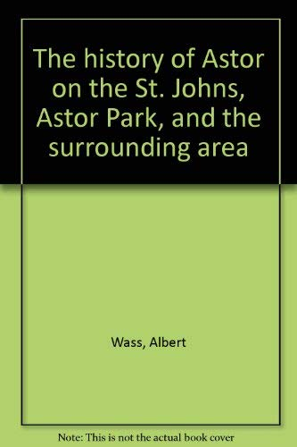 The history of Astor on the St. Johns, Astor Park, and the surrounding area (0879340266) by Wass, Albert