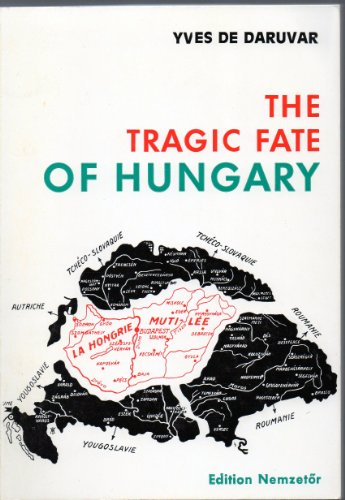 The Tragic Fate of Hungary: A Country Carved-up Alive at Trianon: Yves de Daruvar