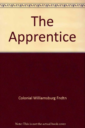 The Apprentice: History, Crafts, and People at Colonial Williamsburg with Fold-out Map: Donna C. ...