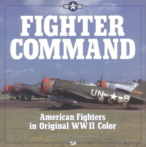 Fighter Command: American Fighters in Original WWII Color: Ethell, Jeffrey L.; Sand, Robert T.