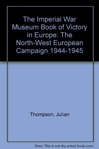The Imperial War Museum Book of Victory in Europe: The North-West European Campaign, 1944-1945: ...