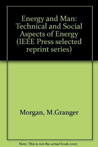 Energy and Man: Technical and Social Aspects of Energy (IEEE Press Selected Reprint Series): ...