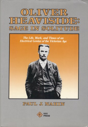 Oliver Heaviside: Sage in Solitude. The Life, Work, and Times of an Electrical Genius of the ...