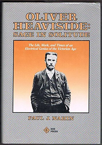 Oliver Heaviside: Sage in Solitude : The Life, Work, and Times of an Electrical Genius of the Victorian Age (0879422386) by Paul J. Nahin