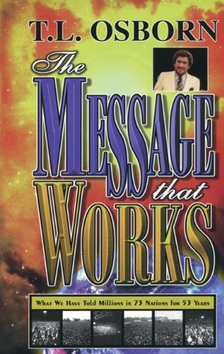 Message That Works: What We Have Told Millions in 73 Nations for 53 Years (0879430958) by T. L. Osborn