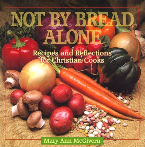 Not by Bread Alone: Recipes and Reflections for Christian Cooks: McGivern, Mary Ann