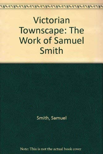 Victorian Townscape: The Work of Samuel Smith: Smith, Samuel Stelle